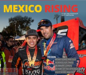"""Apdaly_Lopez, Lalo Laguna and Tavo Vildosola are all from Mexico. And they are the reason Mexico is currently 3-0 in the SCORE World Desert Championship Racing Series following the Bud Light SCORE BAJA 500. Tavo won his third consecutive Bud Light SCORE San Felipe' 250 to open the SCORE season, Laguna took control early and raced to his first-ever Unlimited Trophy Truck and Overall Title in the Inaugural Bud Light SCORE Baja Sur 500, and then Lopez, in June, completed the hat trick for Mexico, becoming the first-ever driver from Mexico to win the 47th running of the world-famous Bud Light SCORE BAJA 500. SCORE Journal explores why this """"Mexico Rising"""" is happening."""